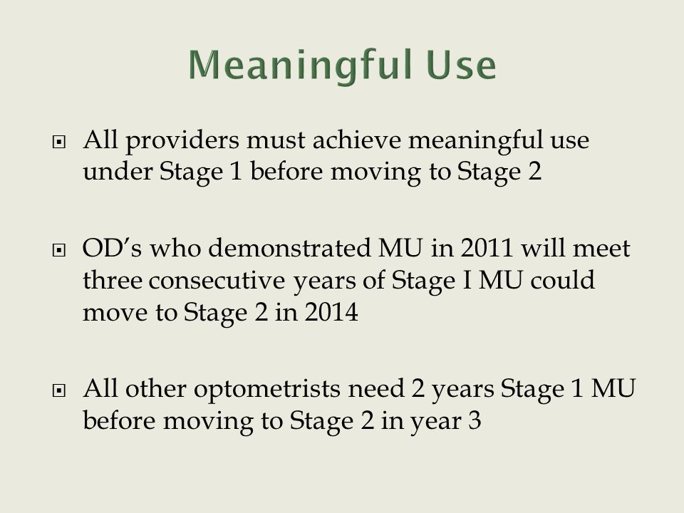  All providers must achieve meaningful use under Stage 1 before moving to Stage 2  OD's who demonstrated MU in 2011 will meet three consecutive years of Stage I MU could move to Stage 2 in 2014  All other optometrists need 2 years Stage 1 MU before moving to Stage 2 in year 3