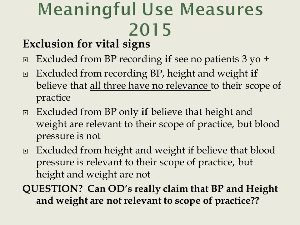 Exclusion for vital signs  Excluded from BP recording if see no patients 3 yo +  Excluded from recording BP, height and weight if believe that all three have no relevance to their scope of practice  Excluded from BP only if believe that height and weight are relevant to their scope of practice, but blood pressure is not  Excluded from height and weight if believe that blood pressure is relevant to their scope of practice, but height and weight are not QUESTION.