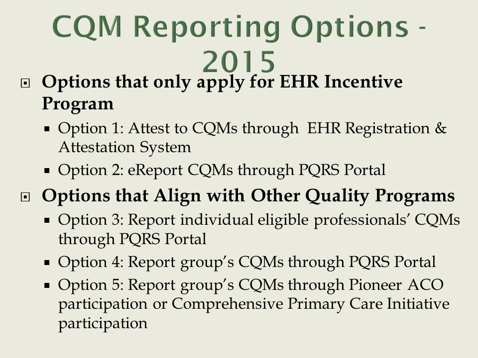  Options that only apply for EHR Incentive Program  Option 1: Attest to CQMs through EHR Registration & Attestation System  Option 2: eReport CQMs
