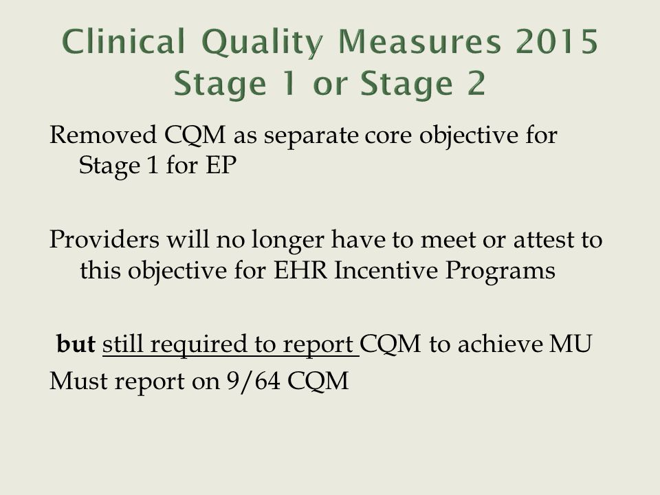 Removed CQM as separate core objective for Stage 1 for EP Providers will no longer have to meet or attest to this objective for EHR Incentive Programs