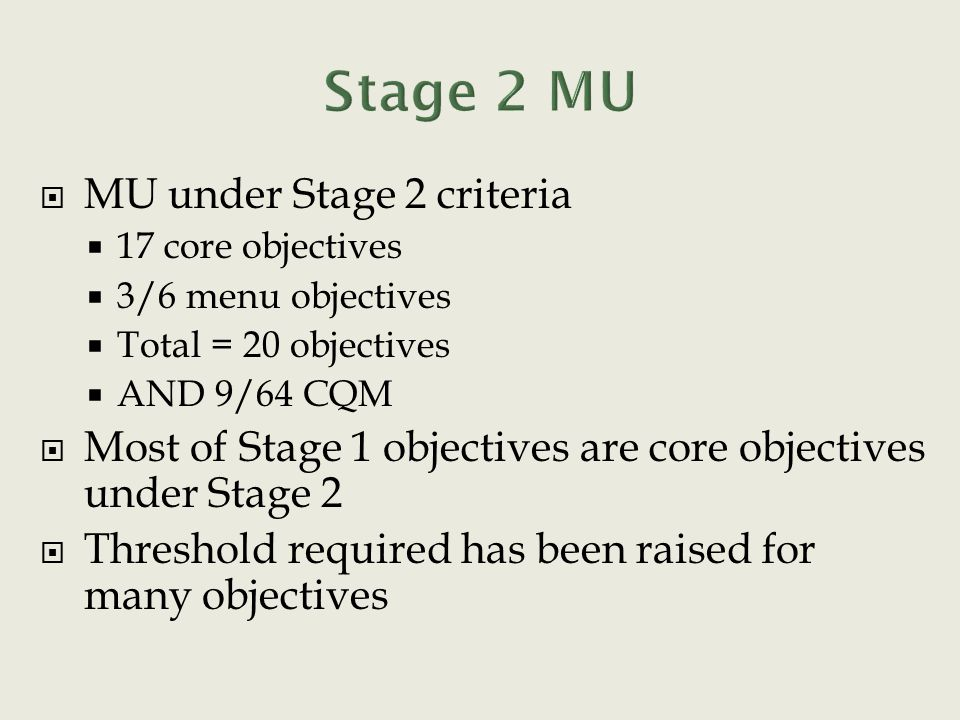  MU under Stage 2 criteria  17 core objectives  3/6 menu objectives  Total = 20 objectives  AND 9/64 CQM  Most of Stage 1 objectives are core objectives under Stage 2  Threshold required has been raised for many objectives