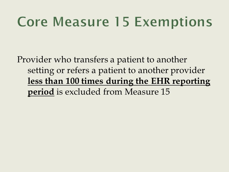 Provider who transfers a patient to another setting or refers a patient to another provider less than 100 times during the EHR reporting period is excluded from Measure 15