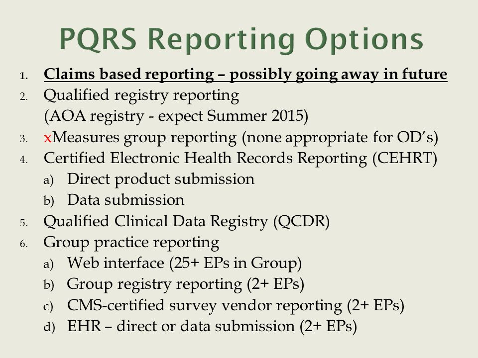1. Claims based reporting – possibly going away in future 2. Qualified registry reporting (AOA registry - expect Summer 2015) 3. xMeasures group repor