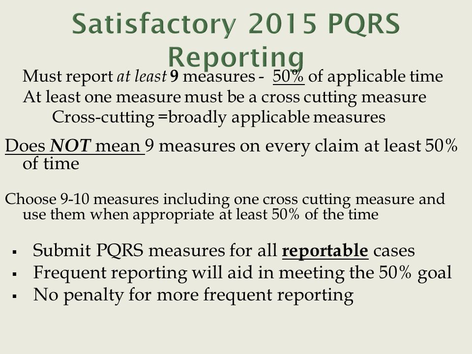 Must report at least 9 measures - 50% of applicable time At least one measure must be a cross cutting measure Cross-cutting =broadly applicable measures Does NOT mean 9 measures on every claim at least 50% of time Choose 9-10 measures including one cross cutting measure and use them when appropriate at least 50% of the time  Submit PQRS measures for all reportable cases  Frequent reporting will aid in meeting the 50% goal  No penalty for more frequent reporting