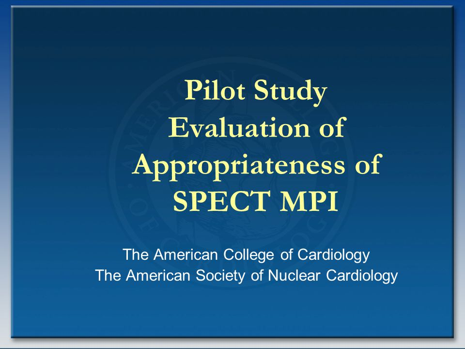 Pilot Study Evaluation of Appropriateness of SPECT MPI The American College of Cardiology The American Society of Nuclear Cardiology
