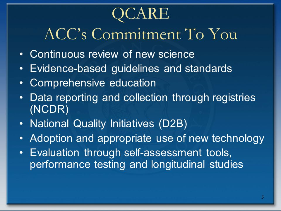 3 QCARE ACC's Commitment To You Continuous review of new science Evidence-based guidelines and standards Comprehensive education Data reporting and co