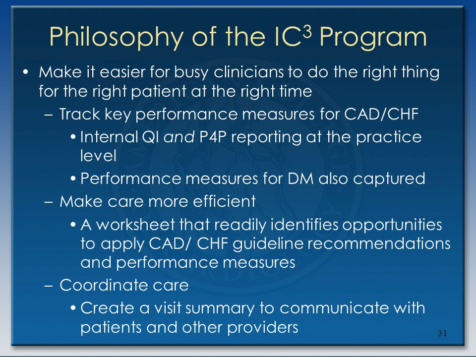 31 Philosophy of the IC 3 Program Make it easier for busy clinicians to do the right thing for the right patient at the right time –Track key performa