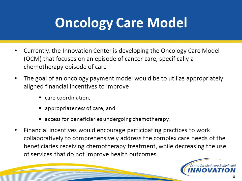 9 Episode-based  Payment model targets chemotherapy and related care during a 6- month period following the initiation of chemotherapy treatment Emphasizes practice transformation  Physician practices are required to engage in practice transformation to improve the quality of care they deliver Multi-payer model  Includes Medicare fee-for-service and other payers working in tandem to leverage the opportunity to transform care for oncology patients across the population OCM: Overview