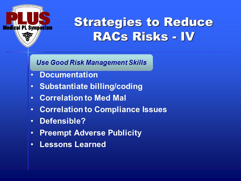 Strategies to Reduce RACs Risks - IV Documentation Substantiate billing/coding Correlation to Med Mal Correlation to Compliance Issues Defensible.