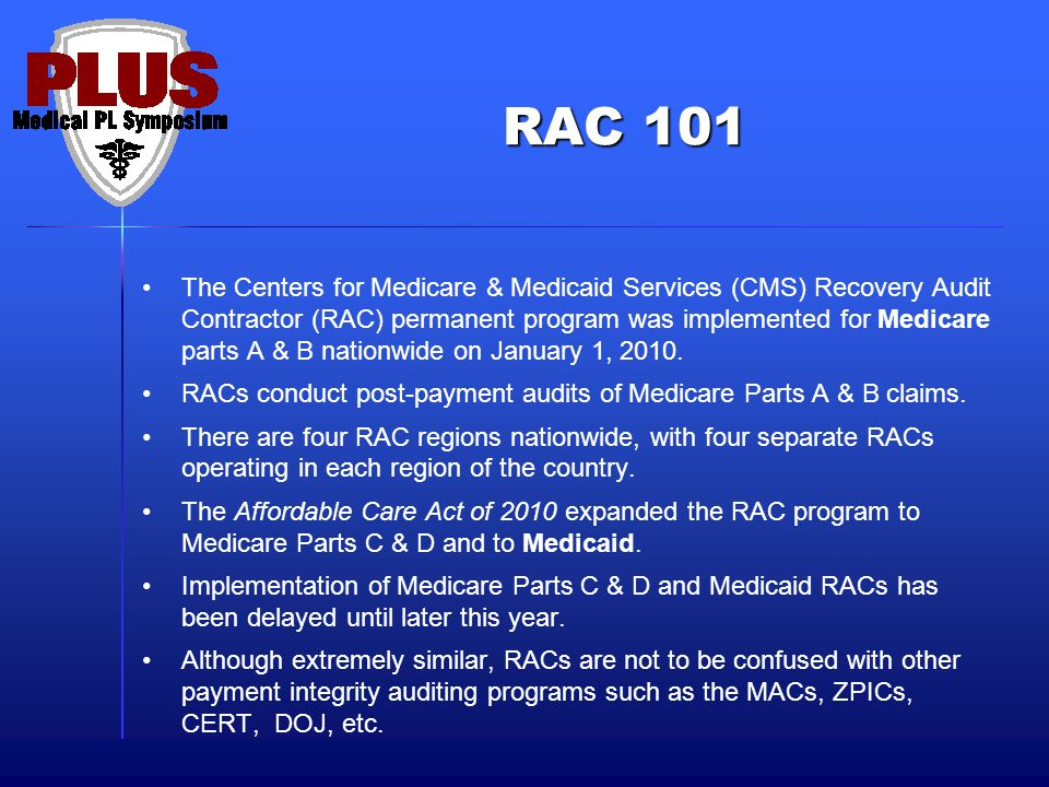 RAC 101 The Centers for Medicare & Medicaid Services (CMS) Recovery Audit Contractor (RAC) permanent program was implemented for Medicare parts A & B nationwide on January 1, 2010.