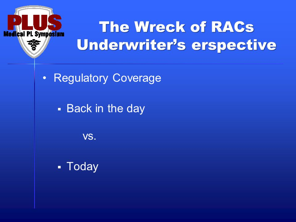 The Wreck of RACs Underwriter's erspective Regulatory Coverage  Back in the day vs.  Today