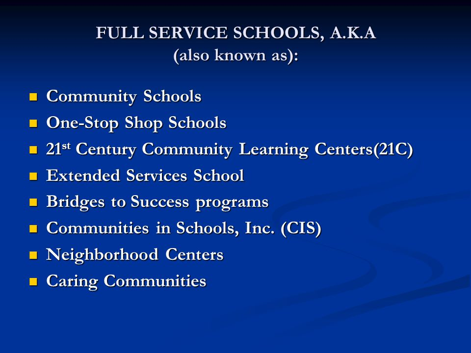 FULL SERVICE SCHOOLS, A.K.A (also known as): Community Schools Community Schools One-Stop Shop Schools One-Stop Shop Schools 21 st Century Community Learning Centers(21C) 21 st Century Community Learning Centers(21C) Extended Services School Extended Services School Bridges to Success programs Bridges to Success programs Communities in Schools, Inc.