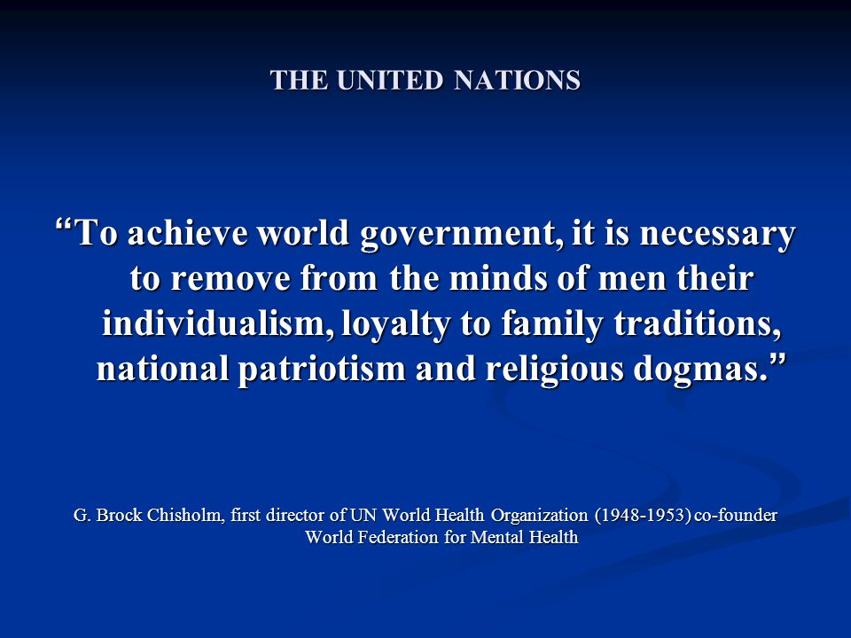 THE UNITED NATIONS To achieve world government, it is necessary to remove from the minds of men their individualism, loyalty to family traditions, national patriotism and religious dogmas. G.