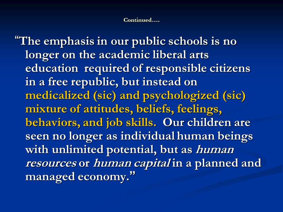 The emphasis in our public schools is no longer on the academic liberal arts education required of responsible citizens in a free republic, but instead on medicalized (sic) and psychologized (sic) mixture of attitudes, beliefs, feelings, behaviors, and job skills.