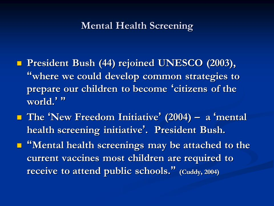 Mental Health Screening President Bush (44) rejoined UNESCO (2003), where we could develop common strategies to prepare our children to become 'citizens of the world.' President Bush (44) rejoined UNESCO (2003), where we could develop common strategies to prepare our children to become 'citizens of the world.' The 'New Freedom Initiative' (2004) – a 'mental health screening initiative'.