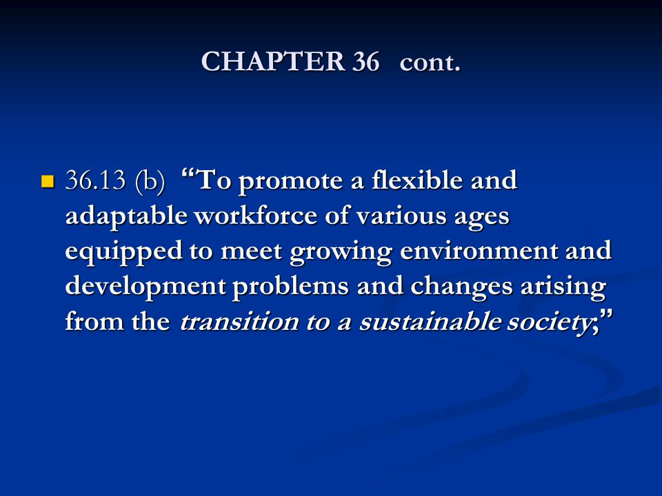 "CHAPTER 36cont. 36.13 (b) ""To promote a flexible and adaptable workforce of various ages equipped to meet growing environment and development problems"