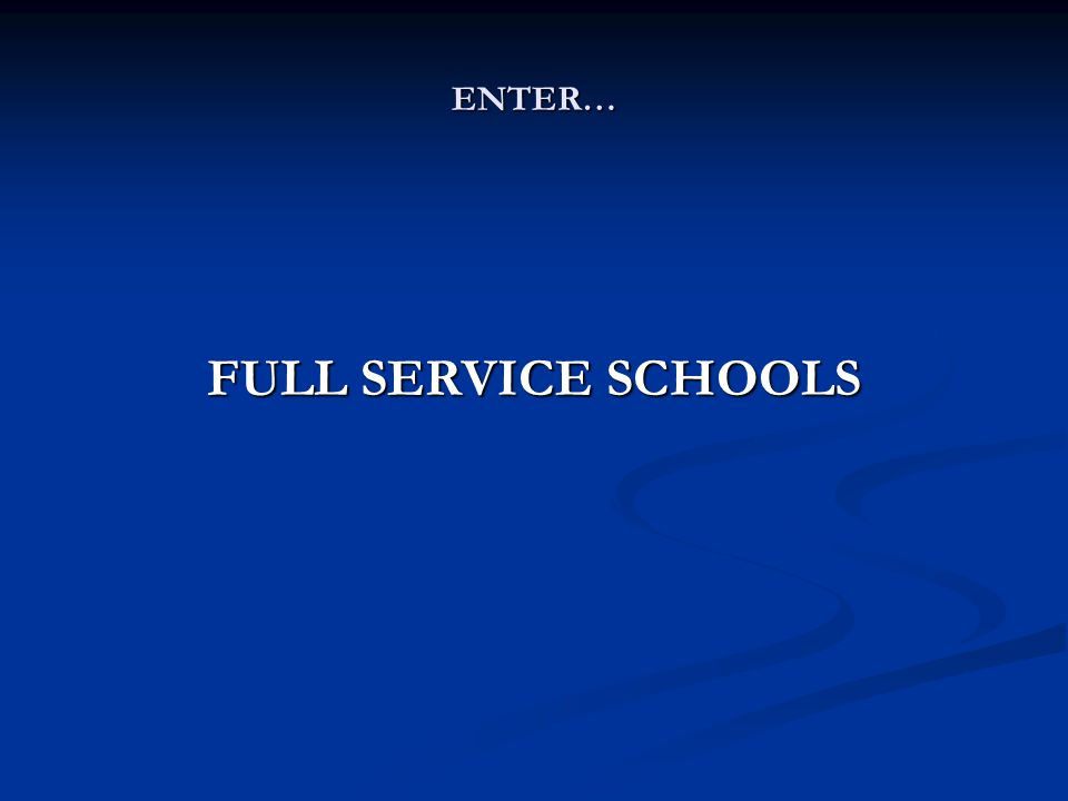 ENTER… FULL SERVICE SCHOOLS