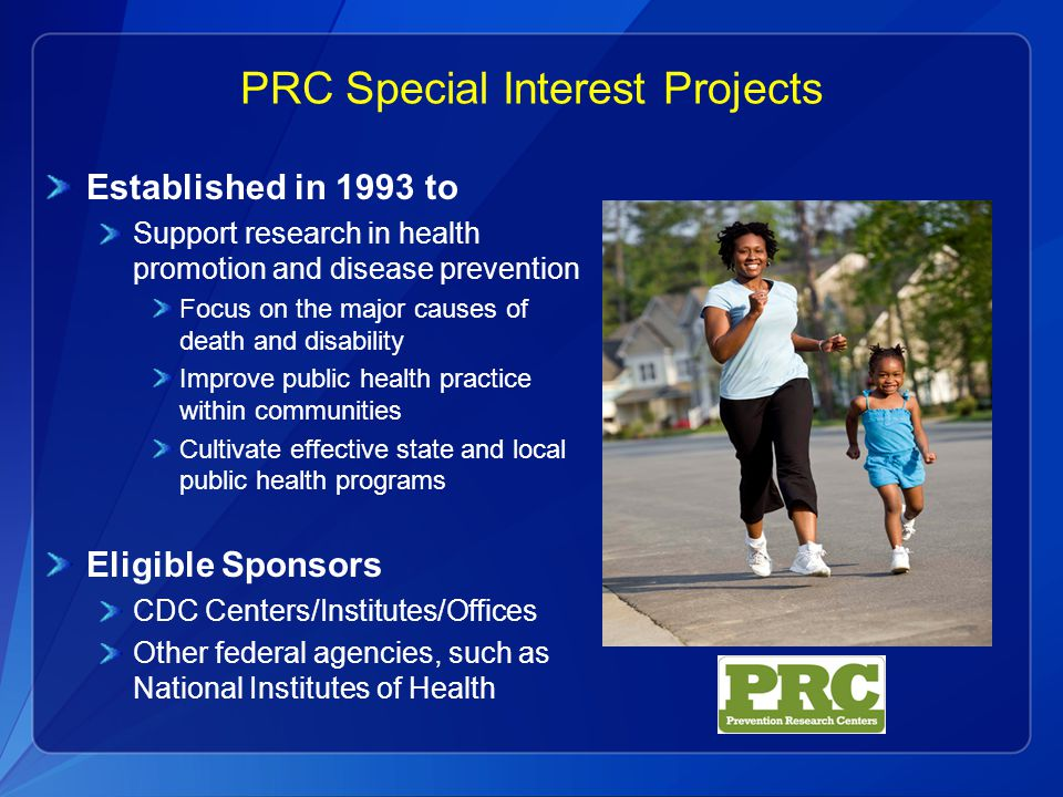 PRC Special Interest Projects Established in 1993 to Support research in health promotion and disease prevention Focus on the major causes of death and disability Improve public health practice within communities Cultivate effective state and local public health programs Eligible Sponsors CDC Centers/Institutes/Offices Other federal agencies, such as National Institutes of Health