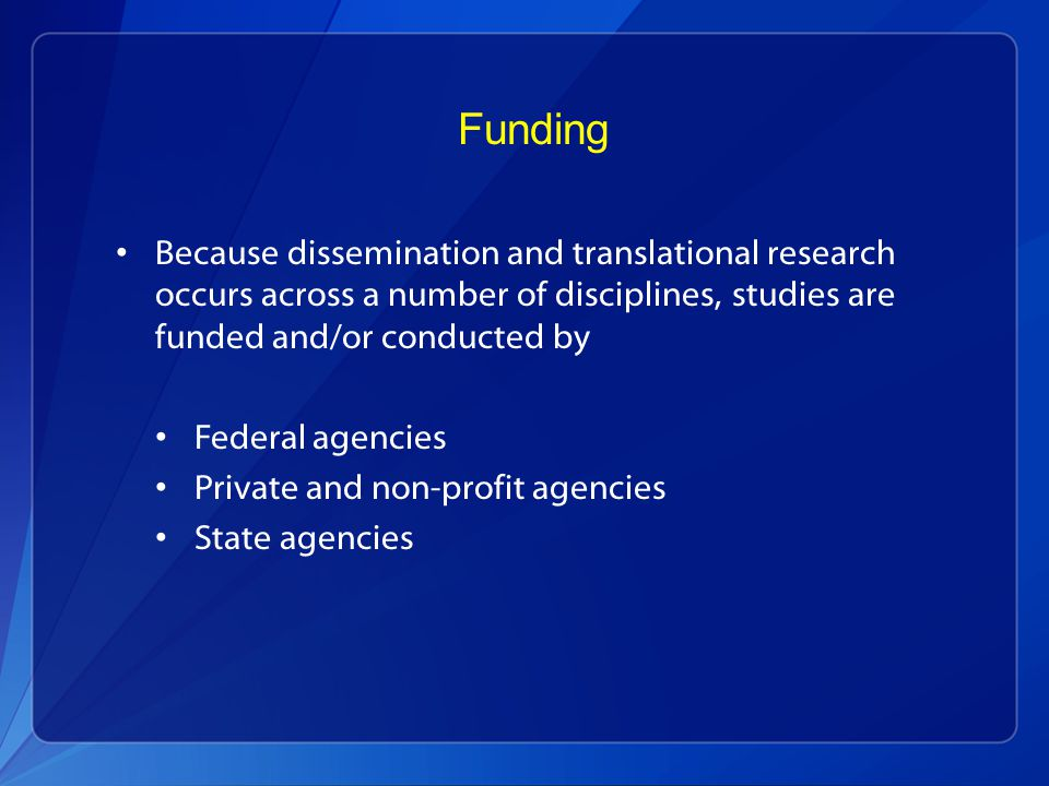 Funding Because dissemination and translational research occurs across a number of disciplines, studies are funded and/or conducted by Federal agencies Private and non-profit agencies State agencies