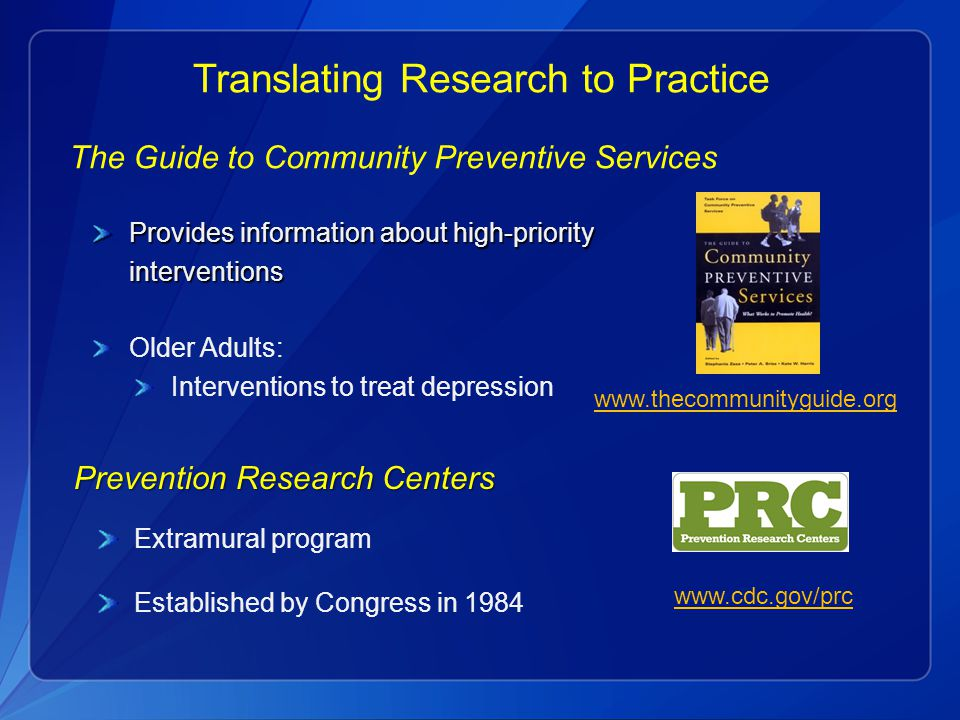 Translating Research to Practice The Guide to Community Preventive Services Provides information about high-priority interventions Older Adults: Interventions to treat depression www.thecommunityguide.org Prevention Research Centers Extramural program Established by Congress in 1984 www.cdc.gov/prc