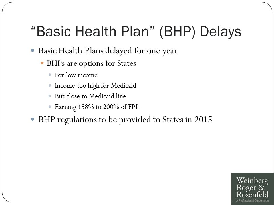 """""""Basic Health Plan"""" (BHP) Delays Basic Health Plans delayed for one year BHPs are options for States For low income Income too high for Medicaid But c"""