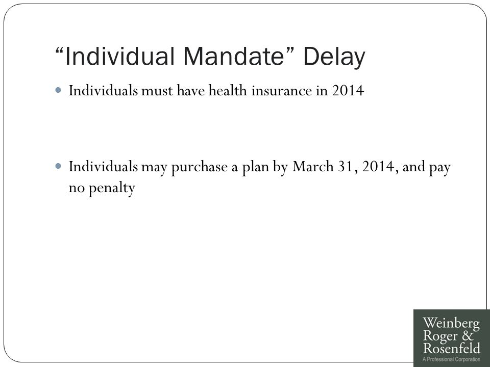 """""""Individual Mandate"""" Delay Individuals must have health insurance in 2014 Individuals may purchase a plan by March 31, 2014, and pay no penalty"""