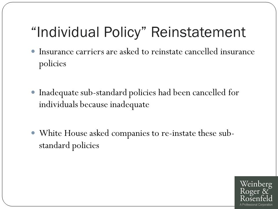Individual Policy Reinstatement Insurance carriers are asked to reinstate cancelled insurance policies Inadequate sub-standard policies had been cancelled for individuals because inadequate White House asked companies to re-instate these sub- standard policies