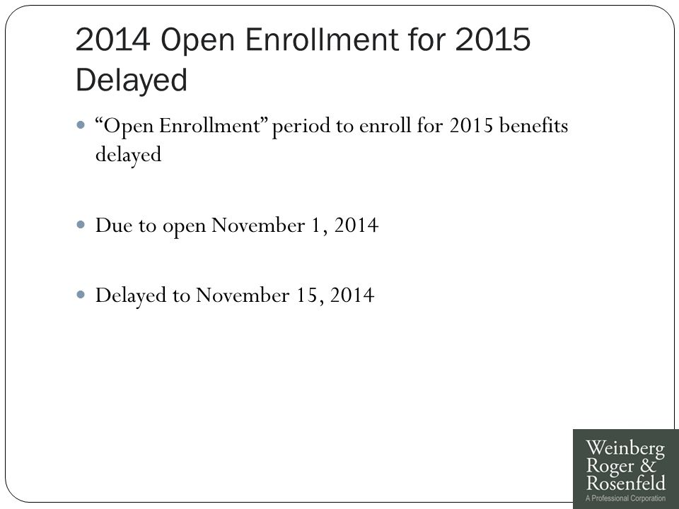 2014 Open Enrollment for 2015 Delayed Open Enrollment period to enroll for 2015 benefits delayed Due to open November 1, 2014 Delayed to November 15, 2014