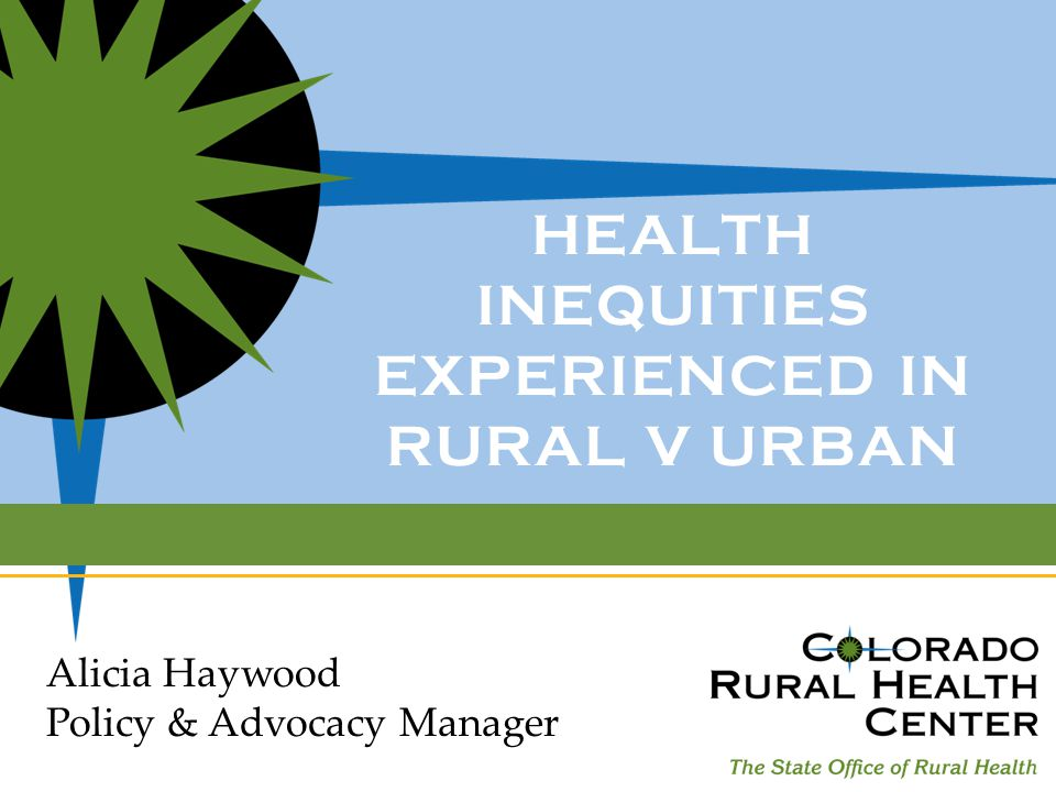 HEALTH INEQUITIES EXPERIENCED IN RURAL V URBAN Alicia Haywood Policy & Advocacy Manager