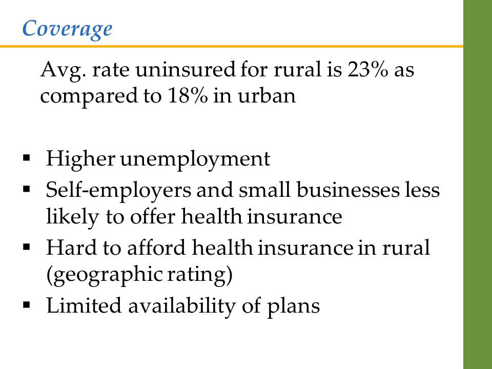 Avg. rate uninsured for rural is 23% as compared to 18% in urban  Higher unemployment  Self-employers and small businesses less likely to offer heal
