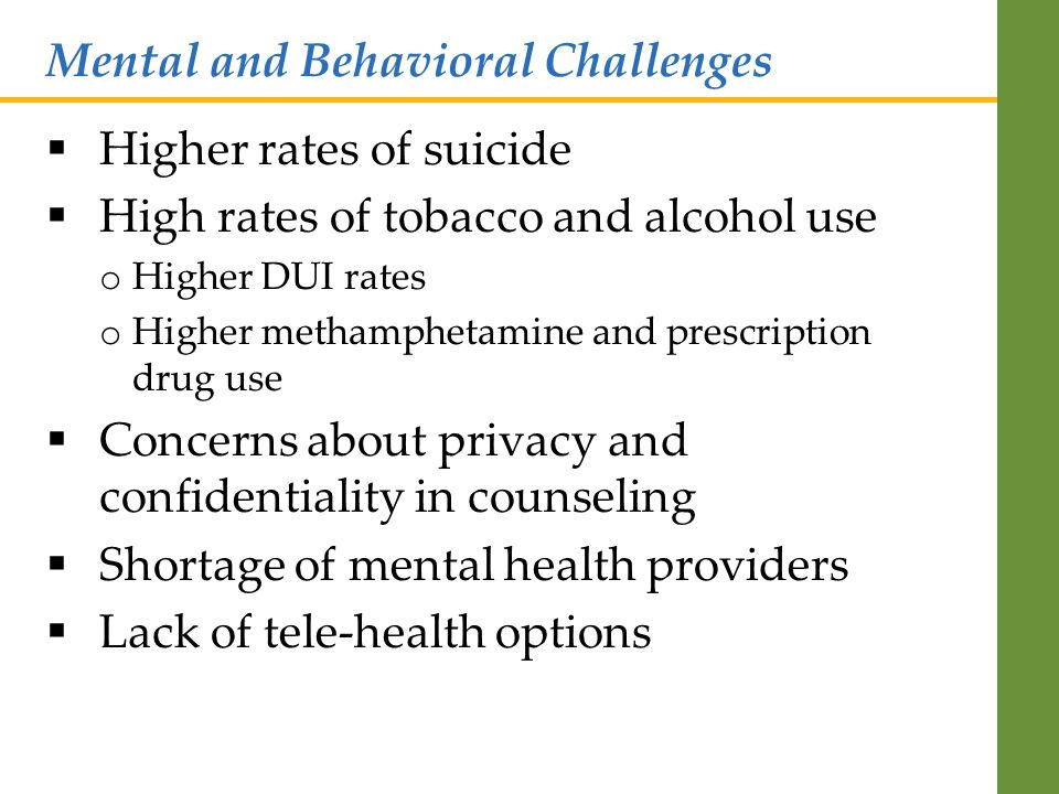  Higher rates of suicide  High rates of tobacco and alcohol use o Higher DUI rates o Higher methamphetamine and prescription drug use  Concerns about privacy and confidentiality in counseling  Shortage of mental health providers  Lack of tele-health options Mental and Behavioral Challenges