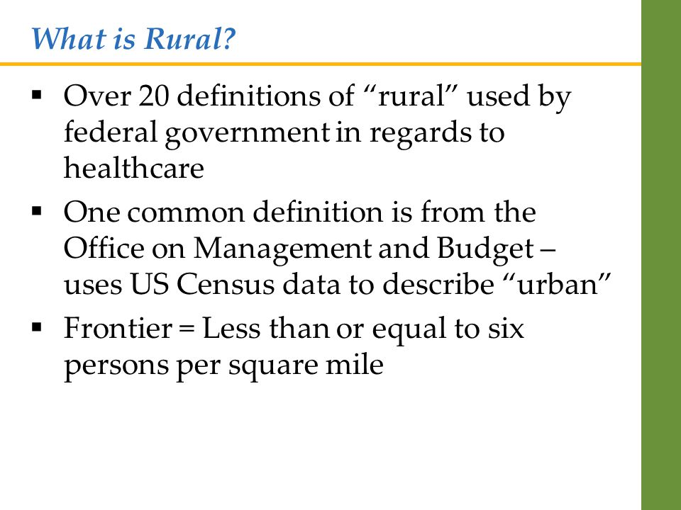  Over 20 definitions of rural used by federal government in regards to healthcare  One common definition is from the Office on Management and Budget – uses US Census data to describe urban  Frontier = Less than or equal to six persons per square mile What is Rural