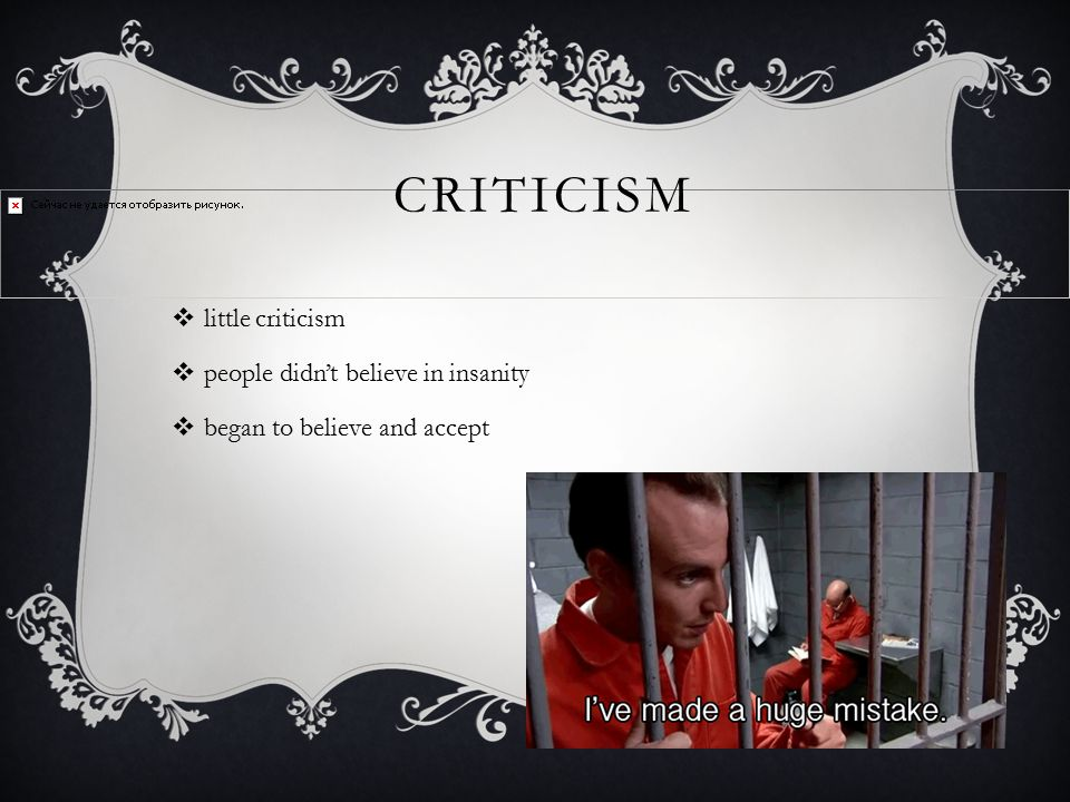 CRITICISM  little criticism  people didn't believe in insanity  began to believe and accept