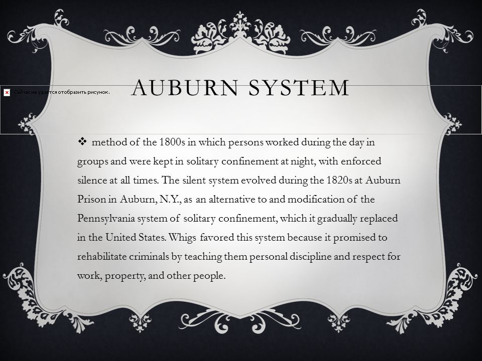 AUBURN SYSTEM  method of the 1800s in which persons worked during the day in groups and were kept in solitary confinement at night, with enforced sil
