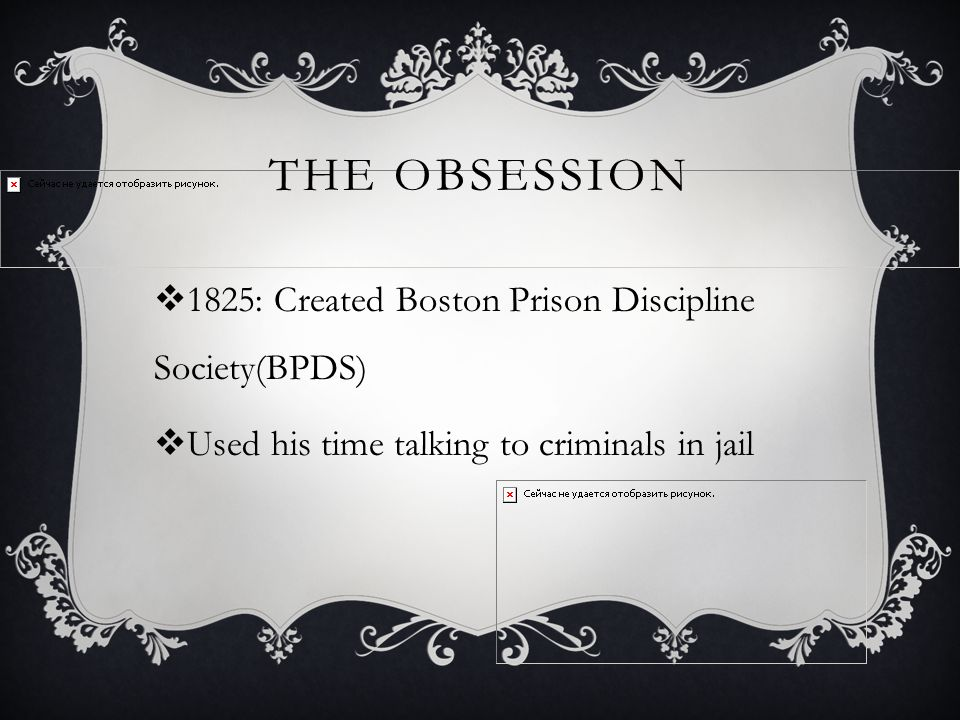 THE OBSESSION  1825: Created Boston Prison Discipline Society(BPDS)  Used his time talking to criminals in jail