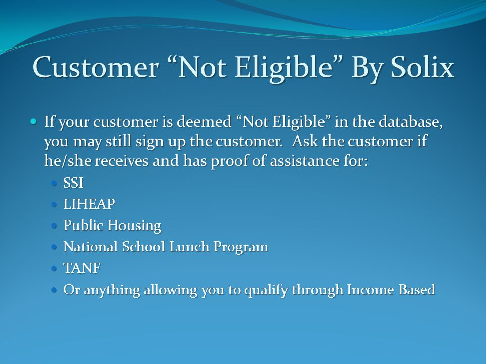 Customer Not Eligible By Solix If your customer is deemed Not Eligible in the database, you may still sign up the customer.