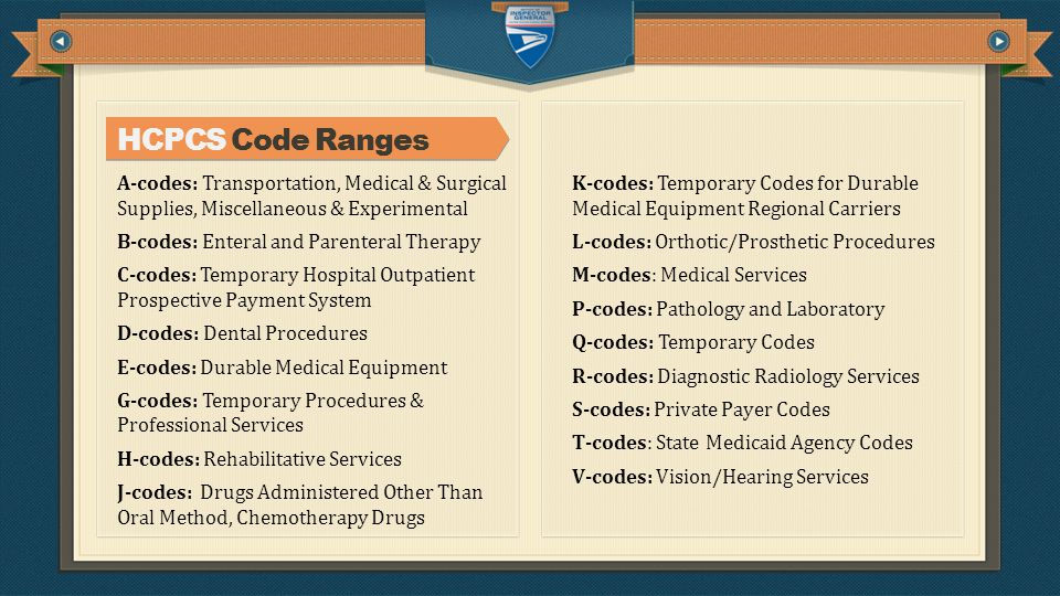 HCPCS Code Ranges A-codes: Transportation, Medical & Surgical Supplies, Miscellaneous & Experimental B-codes: Enteral and Parenteral Therapy C-codes: Temporary Hospital Outpatient Prospective Payment System D-codes: Dental Procedures E-codes: Durable Medical Equipment G-codes: Temporary Procedures & Professional Services H-codes: Rehabilitative Services J-codes: Drugs Administered Other Than Oral Method, Chemotherapy Drugs K-codes: Temporary Codes for Durable Medical Equipment Regional Carriers L-codes: Orthotic/Prosthetic Procedures M-codes: Medical Services P-codes: Pathology and Laboratory Q-codes: Temporary Codes R-codes: Diagnostic Radiology Services S-codes: Private Payer Codes T-codes: State Medicaid Agency Codes V-codes: Vision/Hearing Services