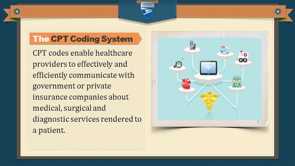 CPT codes enable healthcare providers to effectively and efficiently communicate with government or private insurance companies about medical, surgical and diagnostic services rendered to a patient.