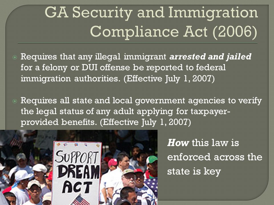 GA Security and Immigration Compliance Act (2006)  Requires that any illegal immigrant arrested and jailed for a felony or DUI offense be reported to federal immigration authorities.