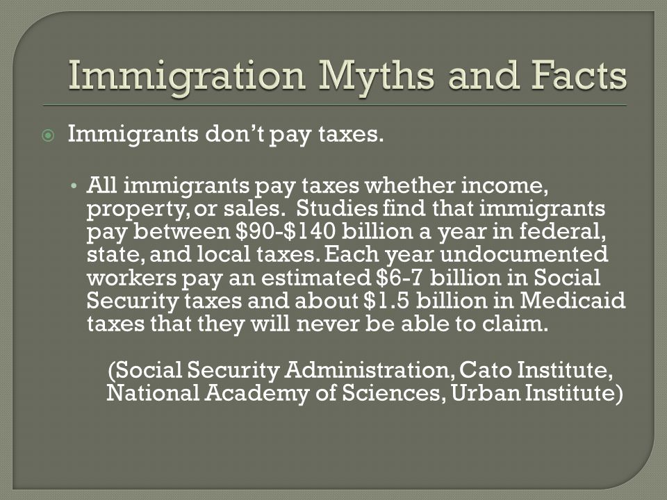  Immigrants don't pay taxes. All immigrants pay taxes whether income, property, or sales.