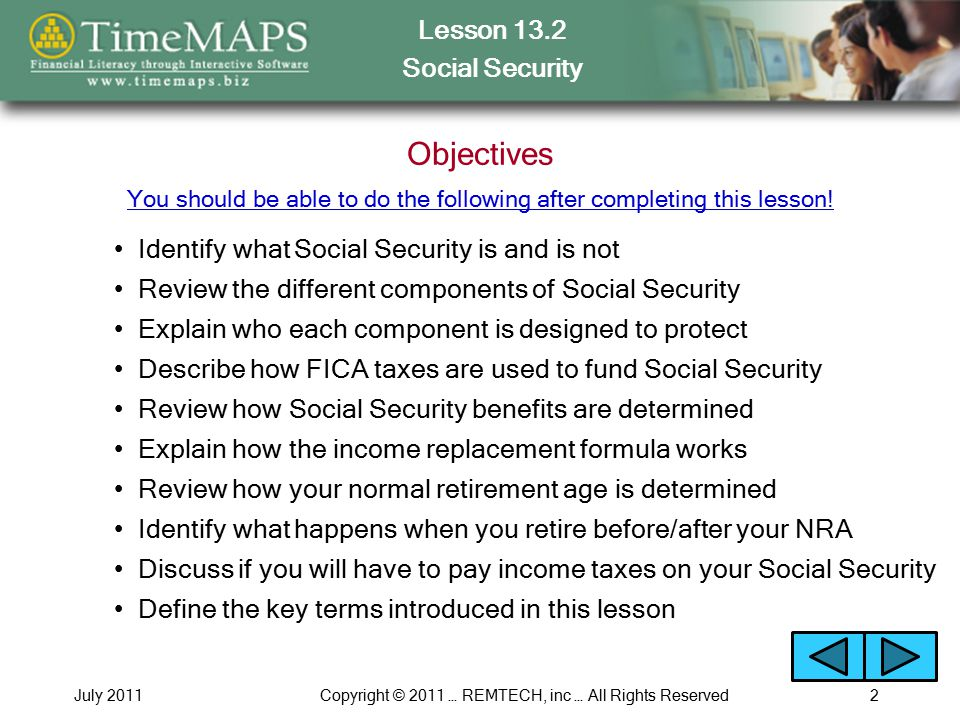 Lesson 13.2 Social Security July 2011Copyright © 2011 … REMTECH, inc … All Rights Reserved2 Objectives Identify what Social Security is and is not You