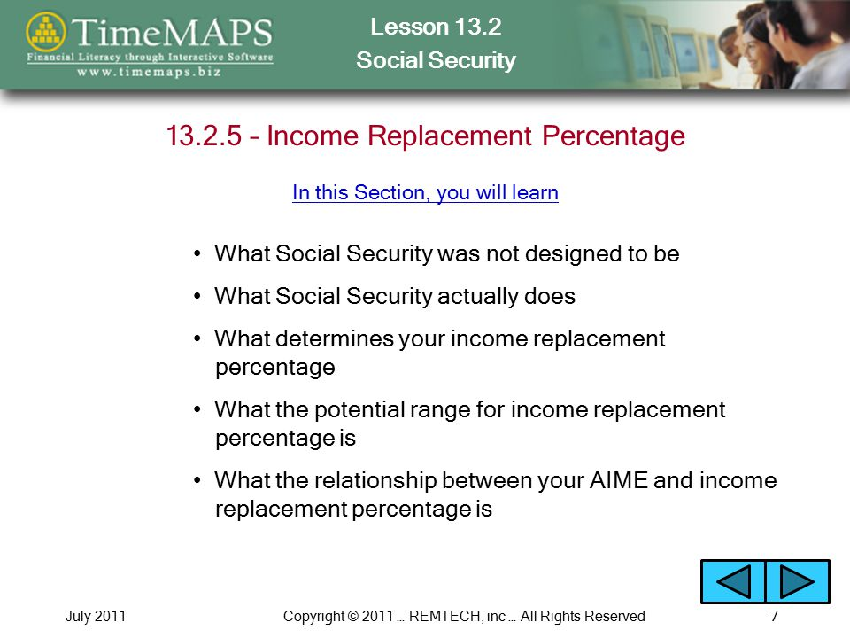 Lesson 13.2 Social Security July 2011Copyright © 2011 … REMTECH, inc … All Rights Reserved7 13.2.5 – Income Replacement Percentage What Social Security was not designed to be What determines your income replacement percentage What the potential range for income replacement percentage is What the relationship between your AIME and income replacement percentage is What Social Security actually does In this Section, you will learn