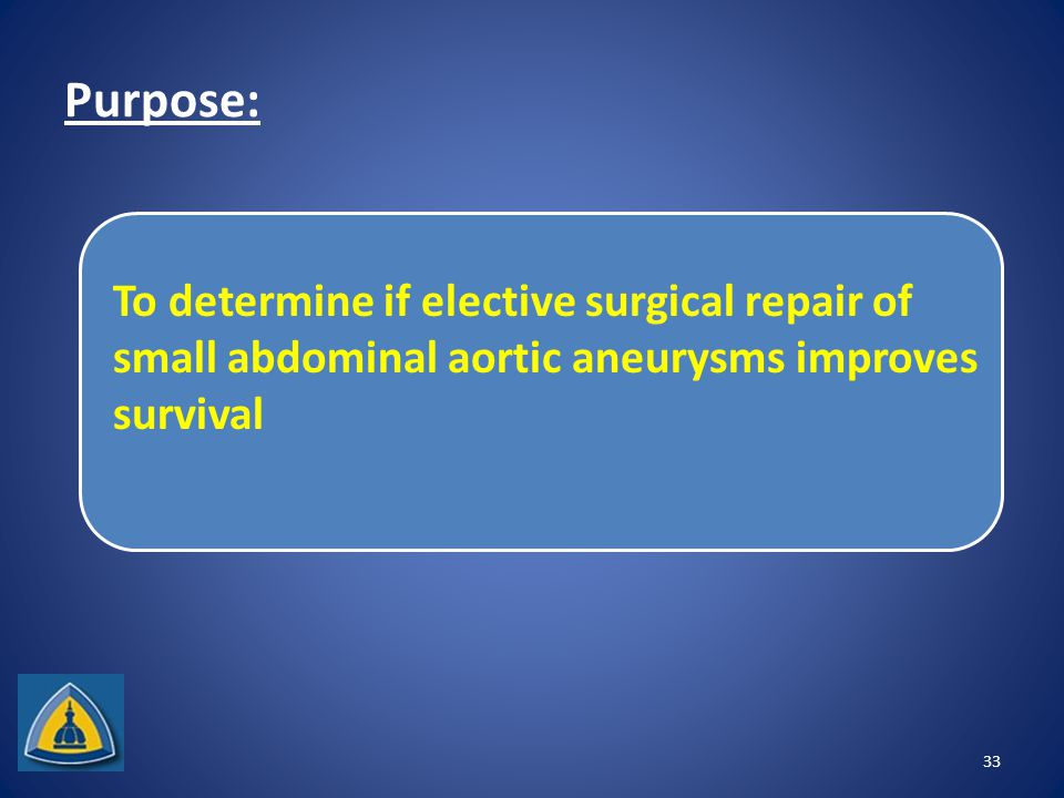 Purpose: 33 To determine if elective surgical repair of small abdominal aortic aneurysms improves survival