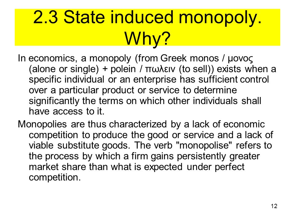 12 2.3 State induced monopoly. Why? In economics, a monopoly (from Greek monos / μονος (alone or single) + polein / πωλειν (to sell)) exists when a sp