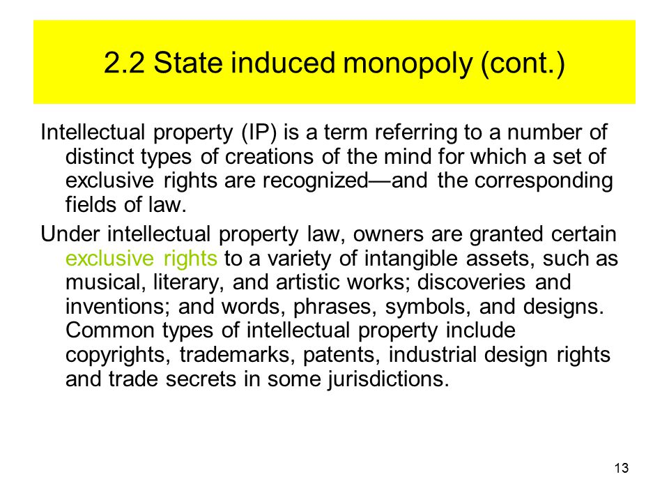 13 2.2 State induced monopoly (cont.) Intellectual property (IP) is a term referring to a number of distinct types of creations of the mind for which