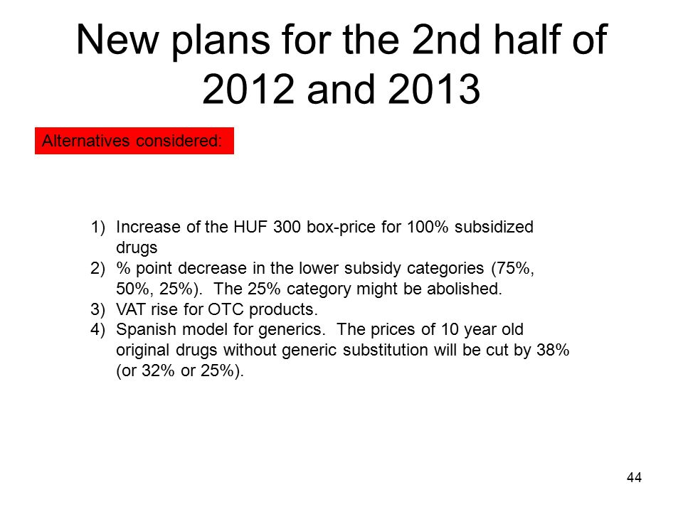 New plans for the 2nd half of 2012 and 2013 44 1)Increase of the HUF 300 box-price for 100% subsidized drugs 2)% point decrease in the lower subsidy c