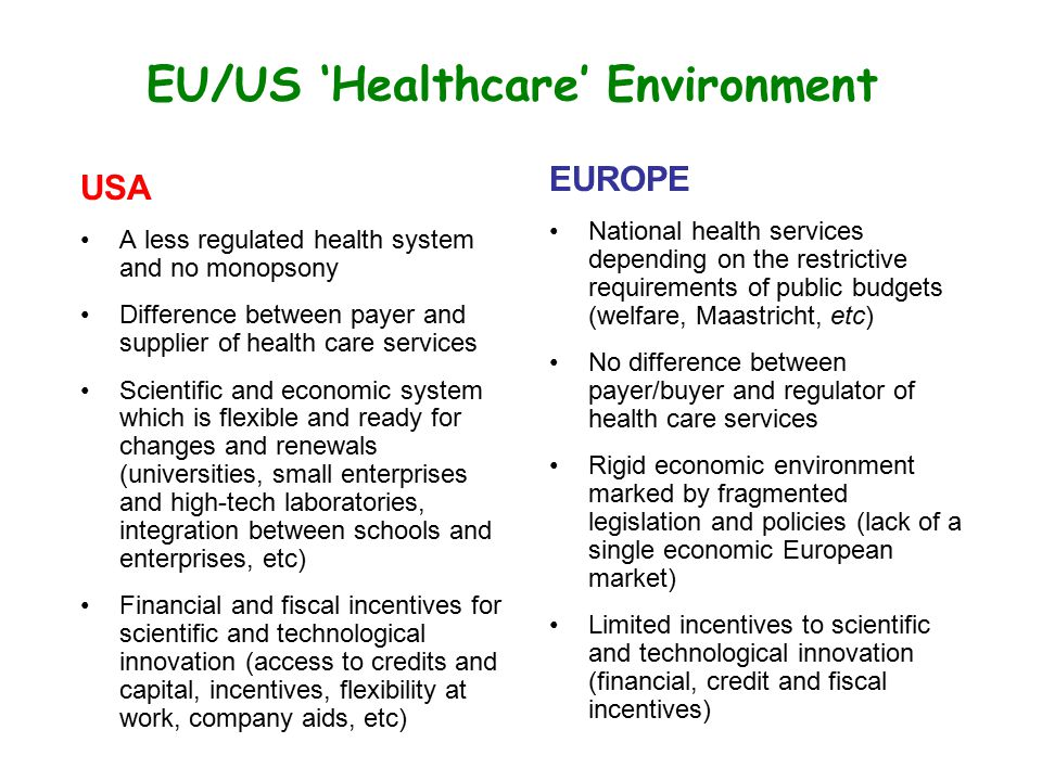 EU/US 'Healthcare' Environment USA A less regulated health system and no monopsony Difference between payer and supplier of health care services Scien