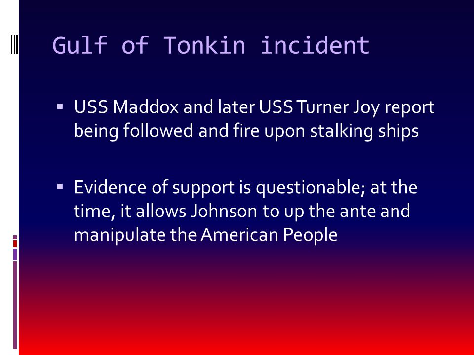 Gulf of Tonkin incident  USS Maddox and later USS Turner Joy report being followed and fire upon stalking ships  Evidence of support is questionable