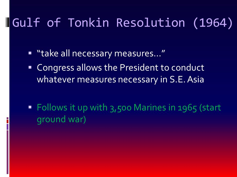 Gulf of Tonkin Resolution (1964)  take all necessary measures…  Congress allows the President to conduct whatever measures necessary in S.E.