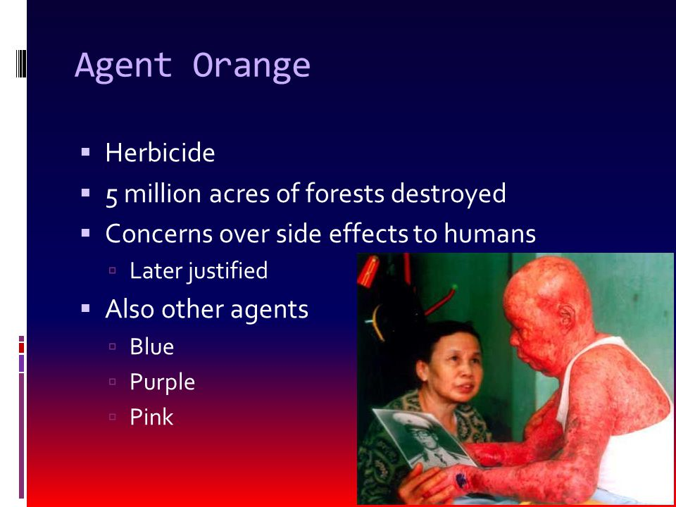 Agent Orange  Herbicide  5 million acres of forests destroyed  Concerns over side effects to humans  Later justified  Also other agents  Blue  Purple  Pink